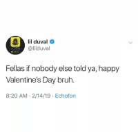 Happy Valentine's Day bruh 😂🙌 @lilduval: l duva  @lilduval  Fellas if nobody else told ya, happy  Valentine's Day bruh.  8:20 AM.2/14/19 Echofon Happy Valentine's Day bruh 😂🙌 @lilduval