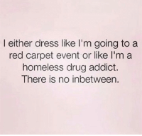 drugs addiction: l either dress like I'm going to a  red carpet event or like l'm a  homeless drug addict.  There is no inbetween.