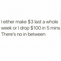 Lmaoo 😂😂😂😂😂😂 🔥 Follow Us 👉 @latinoswithattitude 🔥 latinosbelike latinasbelike latinoproblems mexicansbelike mexican mexicanproblems hispanicsbelike hispanic hispanicproblems latina latinas latino latinos hispanicsbelike: l either make $3 last a whole  week or I drop $100 in 5 mins  There's no in between Lmaoo 😂😂😂😂😂😂 🔥 Follow Us 👉 @latinoswithattitude 🔥 latinosbelike latinasbelike latinoproblems mexicansbelike mexican mexicanproblems hispanicsbelike hispanic hispanicproblems latina latinas latino latinos hispanicsbelike