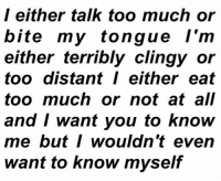 Talk Too Much: l either talk too much or  bite my tongue l'm  either terribly clingy or  too distant either eat  too much or not at all  and I want you to know  me butI wouldn't even  want to know myself