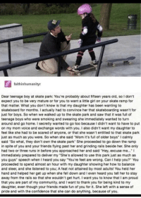 "Helping hand via /r/wholesomememes http://bit.ly/2t4oMUO: L)  faithinhumanityr  Dear teenage boy at skate park: You're probably about fifteen years old, so I don't  expect you to be very mature or for you to want a little girl on your skate ramp for  that matter. What you don't know is that my daughter has been wanting to  skateboard for months. I actually had to convince her that skateboarding wasn't for  just for boys. So when we walked up to the skate park and saw that it was full of  teenage boys who were smoking and swearing she immediately wanted to turn  around and go home. I secretly wanted to go too because I didn't want to have to put  on my mom voice and exchange words with you. I also didn't want my daughter to  feel like she had to be scared of anyone, or that she wasn't entitled to that skate park  just as much as you were. So when she said 'Mom it's full of older boys"" I calmly  said·So what, they don't own the skate park. She proceeded to go down the ramp  in spite of you and your friends flying past her and grinding rails beside her. She only  had two or three runs in before you approached her and said Hey, excuse me...  immediately prepared to deliver my ""She's allowed to use this park just as much as  you guys' speech when I heard you say ""You're feet are wrong. Can I help you?' You  proceeded to spend almost an hour with my daughter showing her how to balance  and steer, and she listened to you; A feat not attained by most adults! You held her  hand and helped her get up when she fell down and I even heard you tell her to stay  away from the rails so that she wouldn't get hurt. I want you to know that I am proud  that you are part of my community, and I want to thank you for being kind to my  daughter, even though your friends made fun of you for it. She left with a sense of  pride and with the confidence that she can do anything, because of you. Helping hand via /r/wholesomememes http://bit.ly/2t4oMUO"