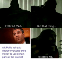 Fresh, Internet, and Memes: l fear no man.  But that thing...  PolarSaurusRex  Ajit Pai is trying to  charge everyone extra  money to use certain  parts of the internet  It scares me. It have a feeling that it won't actually happen.. follow me for more fresh memes @PolarSaurusRex