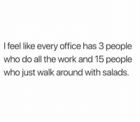 All The Work: l feel like every office has 3 people  who do all the work and 15 people  who just walk around with salads.
