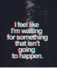 remanence-of-love:  Waiting for something that isn't going to happen…: l feel like  I'm walting  for something  that isn't  oing  to happen remanence-of-love:  Waiting for something that isn't going to happen…