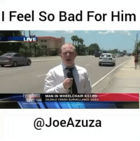 "Bad, Memes, and Pussy: l Feel So Bad For Him  LIVE  U 1 D  AK OILDALE CRASH SURVEILLANCE VIDEO  ness MAN IN WHEELCHAIR KILLE  @JoeAzuza 😂😂 she should've said ""Grab her by the pussy"" 😂😂😂 (Via @joeazuza )"