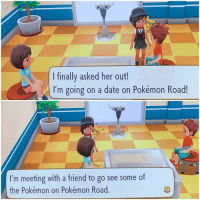 Pokemon, Date, and Her: l finally asked her out!  I'm going on a date on Pokémon Road!  I'm meeting with a friend to go see some of  the Pokémon on Pokémon Road.