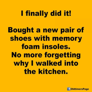 Foaming: l finally did it  Bought a new pair of  shoes with memory  foam insoles.  No more forgetting  why l walked into  the kitchen  OldtimersPage