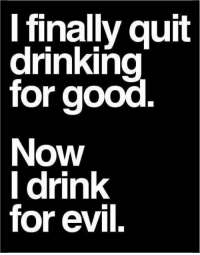 Drinking, Lol, and Good: l finally quit  drinking  for good  Now  l drink  for evil. The lesser of two