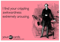 Arousing: l find your crippling  awkwardness  extremely arousing.  your ome Cards  somee cards.com