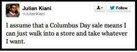#colombusday - Join us: fb.com/unitedhumanists: L Follow  Julian Kiani  Julian Kiani  I assume that a Columbus Day sale means I  can just walk into a store and take whatever  I want. #colombusday - Join us: fb.com/unitedhumanists