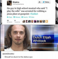 """Funny, High School Musical, and Music: L Follow  Shakira  @ohheyritsarianna  the guy in high school musical who said """"I  play the cello"""" was arrested for robbing a  pizza place at gunpoint  funfact  Reply t Retweet  tr Favorite oo o More  13  RETWEETS FA  Dutch Elijah  Whitlock  uceubcuesu  Should've stuck to the status quo"""