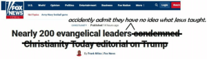 The Evangelical Correction...: L/FOX  VNEWS  Q Login  Politics  Watch  U.S.  World  Opinion  Entertainment  Business  Fox Nation  More :  Army-Navy football game  Hot Topics  12:38 PM  accidently admit they have no idea what Jesus taught.  Published 14 hours ago  CHRISTIANITY  Nearly 200 evangelical leaders eendemned  ehristianity Today editoriat on Trump  By Frank Miles   Fox News The Evangelical Correction...