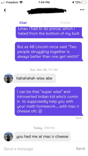 """She said she needed help at calc lol, cant believe it worked what now boiz?: l Freedom  7:44 PM  1 12%  •..  Chat  Profile  Lmao i had to do precal, which i  hated from the bottom of my butt  But as AB Lincoln once said """"Two  people struggling together is  always better than one get rektttt""""  Sun, Dec 22, 1:17 AM  hahahahah wise abe  I can be that """"super wise"""" and  introverted Indian kid who's comin  in to supposedly help you with  your math homework.with mac n  cheese ofc :))  Sent  Today, 7:08 PM  you had me at mac n cheese  Send  Send a message She said she needed help at calc lol, cant believe it worked what now boiz?"""