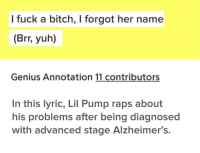 Bitch, Gucci, and Memes: l fuck a bitch, I forgot her name  (Brr, yuh)  Genius Annotation 11 contributors  In this lyric, Lil Pump raps about  his problems after being diagnosed  with advanced stage Alzheimer's. Gucci Gang. via /r/memes https://ift.tt/2QrP4NY
