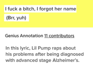 Bitch, Dank, and Gucci: l fuck a bitch, I forgot her name  (Brr, yuh)  Genius Annotation 11 contributors  In this lyric, Lil Pump raps about  his problems after being diagnosed  with advanced stage Alzheimer's. Gucci Gang. by RifeSLINGER MORE MEMES