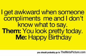 Birthday, Tumblr, and Awkward: l get awkward when someone  compliments me and I don't  know what to say.  Them: You look pretty today.  Me: Happy Birthday  you should probably go to TheMetaPicture.com srsfunny:  When Someone Compliments Me