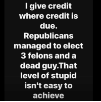 3 alive out of 4 ain't bad: l give credit  where credit is  due.  Republicans  managed to elect  3 felons and a  dead guy.That  level of stupid  isn't easy to  achieve 3 alive out of 4 ain't bad