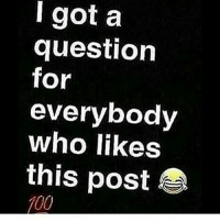 question: l got a  question  for  everybody  who likes  this posit