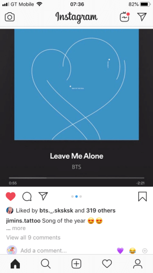 : l GT Mobile  07:36  82%  Instagram  Leave Me Alone  BTS  -2:21  0:55  Liked by bts._.sksksk and 319 others  jimins.tattoo Song of the year  ... more  View all 9 comments  Add a comment...  (+)