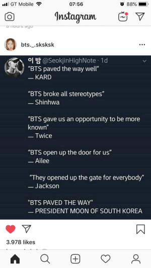"""Instagram, Mobile, and Moon: l GT Mobile  07:56  88%  Instagram  o Thours dgo  bts._.sksksk  H@SeokjinHighNote 1d  """"BTS paved the way well""""  - KARD  """"BTS broke all stereotypes""""  - Shinhwa  """"BTS gave us an opportunity to be more  known""""  -Twice  """"BTS open up the door for us""""  -Ailee  """"They opened up the gate for everybody""""  -Jackson  """"BTS PAVED THE WAY""""  - PRESIDENT MOON OF SOUTH KOREA  3.978 likes  (+) Should"""