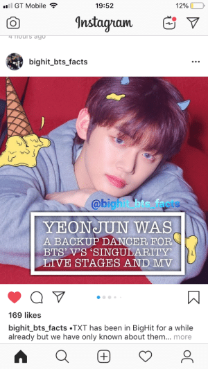 : l GT Mobile  19:52  12%  Instagram  4 Nours dgo  bighit_bts_facts  @bigh t bts facts  YEONJUN WAS  A BACKUPDANCER FOR  BTS' V'S 'SINGULARITY  LIVE STAGES AND MV  169 likes  bighit_bts_facts .TXT has been in BigHit for a while  already but we have only known about them... more