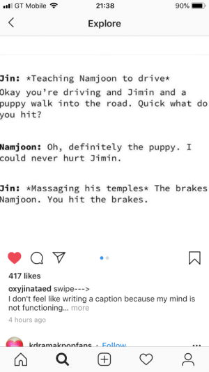 : l GT Mobile  21:38  90%  Explore  Jin: *Teaching Namjoon to drive*  Okay you're driving and Jimin and a  puppy walk into the road. Quick what do  you hit?  Namjoon : Oh, definitely the puppy. I  could never hurt Jimin.  Jin: *Massaging his temples* The brakes  Namjoon. You hit the brakes.  417 likes  oxyjinataed swipe-->  I don't feel like writing a caption because my mind is  not functioning... more  4 hours ago  kdramakononfans . Follow