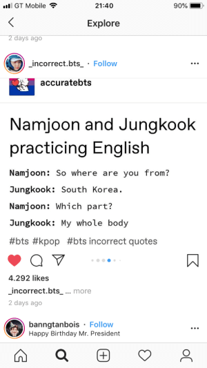 : l GT Mobile  21:40  90%  Explore  2 days ago  incorrect.bts_ Follow  accuratebts  Namjoon and Jungkook  practicing English  Namjoon: So where are you from?  Jungkook: South Korea  Namjoon: Which part?  Jungkook: My whole body  #bts #kpop #bts incorrect quotes  4.292 likes  incorrect.bts_ ... more  2 days ago  banngtanbois Follow  Happy Birthday Mr. President