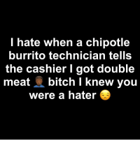 Them lil baby scoops of meat 😒😒😒: l hate when a chipotle  burrito technician tells  the cashier I got double  meat bitch I knew you  were a hater Them lil baby scoops of meat 😒😒😒