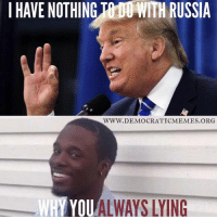 "Why You Lying: l HAVE NOTHING""h00 WITH RUSSIA  WWW.DEMOCRATICMEMES ORG  WHY YOU  LYING"