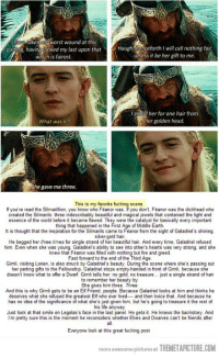 "<p>This scene from Lord of The Rings via /r/wholesomememes <a href=""http://ift.tt/2uWVuty"">http://ift.tt/2uWVuty</a></p>: l havo taken myworst wound at this  parong, having looked my last upon that  which is fairest.  Haughthenceforth I will call nothing fai  ünless it be her gift to me  l'asked her for one hair from  er golden head  What was it?  he gave me three  This is my favorite fucking scene  If you've read the Silmarillion, you know who Feanor was. If you don't, Feanor was the dickhead who  created the Silmarils: three indescribably beautiful and magical jewels that contained the light and  essence of the world before it became flawed. They were the catalyst for basically every important  thing that happened in the First Age of Middle Earth.  It is thought that the inspiation for the Silmarils came to Feanor from the sight of Galadriel's shining.  silver-gold hair  He begged her three times for single strand of her beautiful hair. And every time, Galadriel refused  him. Even when she was young. Galadriel's ability to see into other's hearts was very strong. and she  knew that Feanor was filled with nothing but fire and greed  Fast forward to the end of the Third Age.  Gimli, visiting Lorien, is also struck by Galadriel's beauty. During the scene where she's passing out  her parting gifts to the Fellowship, Galadriel stops empty-handed in front of Gimli, because she  doesn't know what to offer a Dwarf. Gimli tells her no gold, no treasure... just a single strand of hair  to remember her beauty by  She gives him three. Three.  And this is why Gimli gets to be an Elf Friend, people. Because Galadriel looks at him and thinks he  deserves what she refused the greatest Elf who ever lived and then twice that. And because he  has no idea of the significance of what she's just given him, but he's going to treasure it the rest of  his life anyway.  Just look at that smile on Legolas's face in the last panel. He gets it. He knows the backstory. And  I'm pretty sure this is the moment he reconsiders whether Elves and Dwarves can't be friends after  all  Everyone look at this great fucking post  more awesome pictures at THEMETAPICTURE.COM <p>This scene from Lord of The Rings via /r/wholesomememes <a href=""http://ift.tt/2uWVuty"">http://ift.tt/2uWVuty</a></p>"