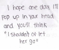 Head, Pop, and Hope: l hope one doy  Pop up in your head  and youll think  shauldnt of let  her go