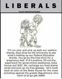 Food, Memes, and Run: L I B ERAL  S  Fb.com/RetalnYourFreedom  I'll run over and pick up both our welfare  checks, then drop by the University to see  what's holding up our Federal Education  Grants. You go by the free clinic for a  pregnancy test. If it's positive, fill out the  paperwork for government assistance, baby  bonus and WIC. Oh, recharge our food stamp  cards and pick up my free glasses. let's meet  back at noon at the State House for the mass  picketing against the greedy Republicans who  want us to go get JoBs!