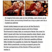 Memes, Anonymous, and Flower:  #l imagine that every year on her birthday, Jack shows up at  Donna's door, announcing himself as a hug-o-gram sent by a  mysterious admirer  #Jack totally keeps an eye out on all the Doctor's  companions throughout space and time Uses  Torchwood to keep tabs on everyone #even the ones he  didn't travel with #so he knows exactly when Sarah Jane  needs flowers from a secret admirer most #Or where to  send an anonymous gift for Donna's wedding #Gives  little Amelia the supplies to make her Raggedy Doctor  dolls #He's practically running a support group for  former companions of the Doctor #They just don't  realize it.