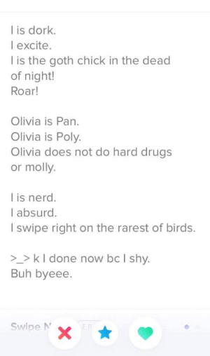 Some cringe for y'all: l is dork.  I excite.  l is the goth chick in the dead  of night!  Roar!  Olivia is Pan.  Olivia is Poly.  Olivia does not do hard drugs  or molly.  l is nerd.  I absurd.  I swipe right on the rarest of birds.  _>kl done now bc I shy.  Buh byeee.  Swipe N  X Some cringe for y'all