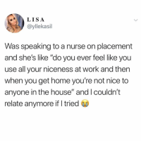 "Funny, Work, and Home: L ISA  @yllekasil  Was speaking to a nurse on placement  and she's like ""do you ever feel like you  use all your niceness at work and then  when you get home you're not nice to  anyone in the house"" and I couldn't  relate anymore if I tried I got no more niceness left damnit😅😩"