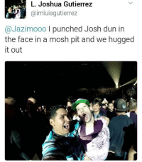 Lmao goals: L. Joshua Gutierrez  aimluisgutierrez  @Jazimooo l punched Josh dun in  the face in a mosh pit and we hugged  it out Lmao goals