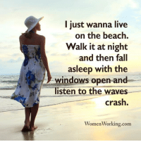 Womenworking Com: l just wa  on the beach.  Walk it at night  and then fall  asleep with the  windows open and  listen to the waves  crash.  WomenWorking.com