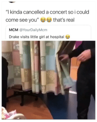 "Drake, Girl, and Hospital: ""l kinda cancelled a concert so i could  come see you""that's real  MCM @YourDailyMcm  Drake visits little girl at hospital 🙌🏾"