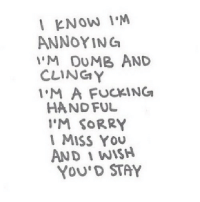 Dumb, Fucking, and Sorry: l KNOW IM  'M DUMB AND  M A FUCKING  ANNOYINC  CLINGY  HAND FUL  I'M SORRY  1 MISS YOU  AND 1 WISH  YOU'D STAY http://iglovequotes.net/
