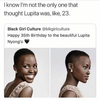 i swear to God i thought she was 20: l know I'm not the only one that  thought Lupita was, like, 23.  Black Girl Culture @blkgirlculture  Happy 35th Birthday to the beautiful Lupita  Nyong'o i swear to God i thought she was 20