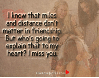 Memes, Heart, and Friendship: l know that miles  and distance dont  matter in friendship.  But who's going to  explain thar to my  heart? I miss you  Prakhar Sahay  LikeLoveQuotes.com