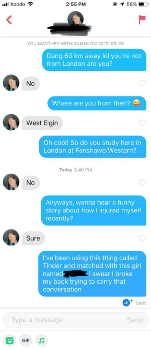 Funny, Gif, and Lol: l Koodo  O 1 58%  2:55 PM  YOU MATCHED WITH SAMMI ON 2019-06-28  Dang 60 km away lol you're not  from London are  you?  No  Where are you from then?  West Elgin  Oh cool! So do you study here in  London at Fanshawe/Western?  Today 2:40 PM  No  Anyways, wanna hear a funny  story about howI injured myself  recently?  Sure  I've been using this thing called  Tinder and matched with this girl  I swear I broke  named  my back trying to carry that  conversation  Sent  Send  Type a message  GIF If you've got a friend who's thinking about joining tinder, show them this screenshot so they know what its like in a nutshell