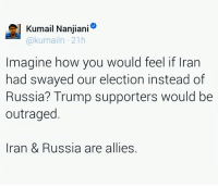 Memes, Ally, and Iran: l Kumail Nanjiani  kumailn 21h  Imagine how you would feel if Iran  had swayed our election instead of  Russia? Trump supporters would be  outraged  Iran & Russia are allies.