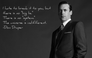 "great-quotes:  ""I hate to break it to you…"" Don Draper (Mad Men) [2048x1293]MORE COOL QUOTES!: l Late to break it to ya ut  There is no  The universe is nd-ferent  aper great-quotes:  ""I hate to break it to you…"" Don Draper (Mad Men) [2048x1293]MORE COOL QUOTES!"