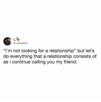 "Relatable, Looking, and Friend: L.  @_lesleyallan  ""i'm not looking for a relationship"" but let's  do everything that a relationship consists of  as i continue calling you my friend. sounds familiar"