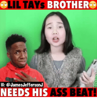 Ass, Funny, and Memes: L  LIL TAYs  BROTHERC  IG: @JamesJeffersonJ  NEEDS HIS ASS BEAT Lil Tay has a ghost writer and its her brother…🐸☕️ ——————————————————————————— FOLLOW (@JamesJeffersonJ ) FOR MORE FUNNY VIDEOS!