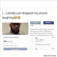 i just got IOS 10 and i'm so confused- follow my personal @fml_jade • • { tumblr tumblrpost tumblrtextpost funny tumblrfunny funnytumblr comedy weird memes relatable af fandoms instagood follow cute love bill_wi_the: l... Literally just dropped my phone  laughing  Donate  n Share  Send me back to Africa fund., lf you want  me to go back to Africa Iwill gladly go.  you can help make your dream and mine  come true excepting all donations, KKK.  Send me back to Africa  $5  FW fed up whiteguy  $40  of $100k goal  hours  you better not come back  Raised by 6pooplein days  Donate Now  @antic ringe i just got IOS 10 and i'm so confused- follow my personal @fml_jade • • { tumblr tumblrpost tumblrtextpost funny tumblrfunny funnytumblr comedy weird memes relatable af fandoms instagood follow cute love bill_wi_the