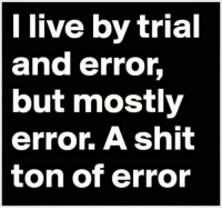 Shit, Live, and Error: l live by trial  and error,  but mostly  error. A shit  ton of error