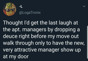 Fire, Thought, and A Deuce: -L  @LogaTronix  Thought I'd get the last laugh at  the apt. managers by dropping a  deuce right before my move out  walk through only to have the new,  very attractive manager show up  at my door Talk about back fire