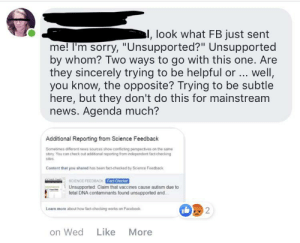 "Facebook, News, and Sorry: l, look what FB just sent  me! I'm sorry, ""Unsupported?"" Unsupported  by whom? Two ways to go with this one. Are  they sincerely trying to be helpful or. well,  you know, the opposite? Trying to be subtle  here, but they don't do this for mainstream  news. Agenda much?  Additional Reporting from Science Feedback  Sometimes different news sources show conflicting perspectives on the same  story You can check out additional reporting from independent fact-checking  sites  Content that you shared has been fact-checked by Science Feedback  E uSCIENCE FEEBACK Fa-Chick  Unsupported: Claim that vaccines cause autism due to  fetal DNA contaminants found unsupported and...  Learn more about how tact-checking works on Facebook  2  Like  More  on Wed Antivaxxer gets post removed from Facebook, accuses them of conspiracy"
